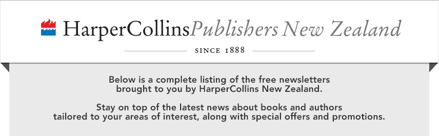 Below is a complete listing of the free newsletters brought to you by HarperCollins New Zealand. Stay on top of the latest news about books and authors tailored to your areas of interest, along with special offers and promotions.